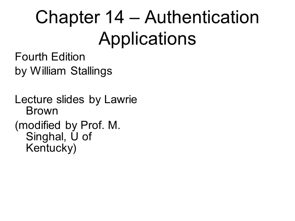 Chapter 14 – Authentication Applications Fourth Edition by William Stallings Lecture slides by Lawrie Brown (modified by Prof. M. Singhal, U of Kentuc