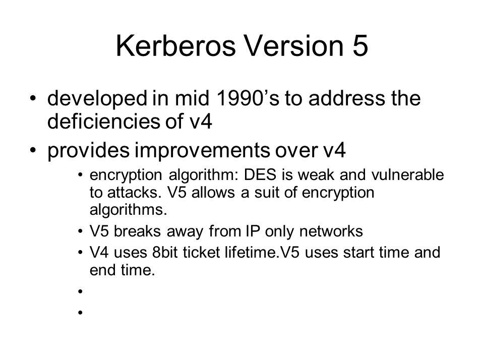 Kerberos Version 5 developed in mid 1990s to address the deficiencies of v4 provides improvements over v4 encryption algorithm: DES is weak and vulner