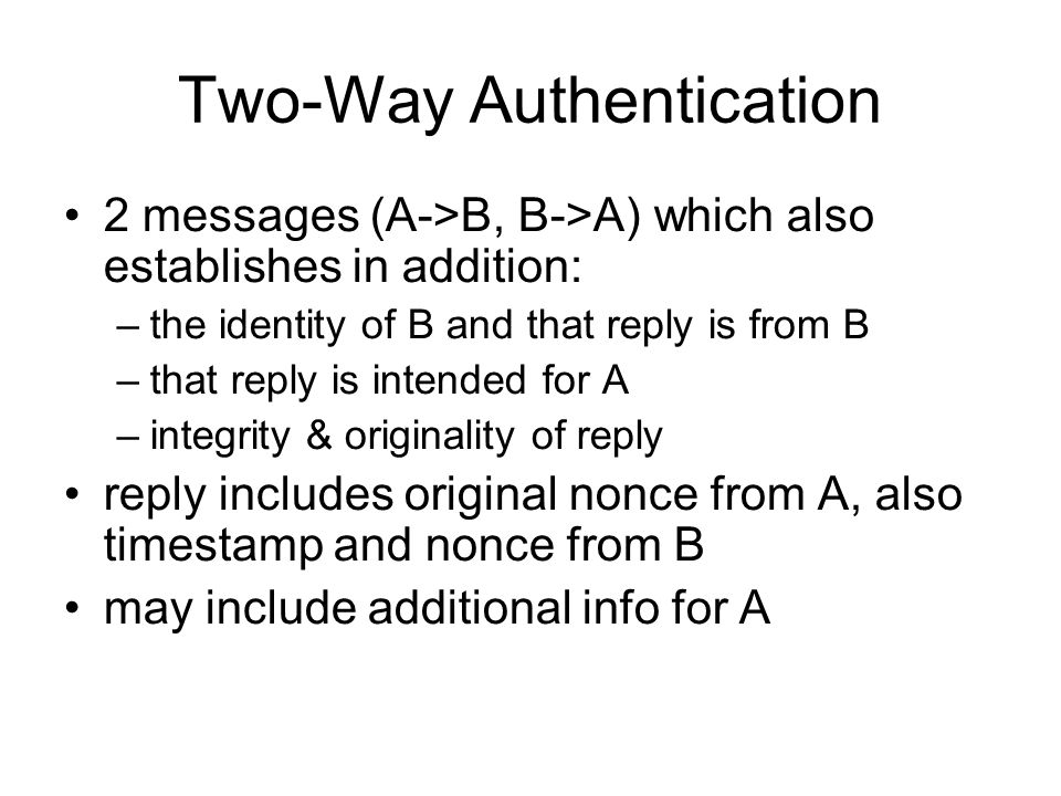 Two-Way Authentication 2 messages (A->B, B->A) which also establishes in addition: –the identity of B and that reply is from B –that reply is intended