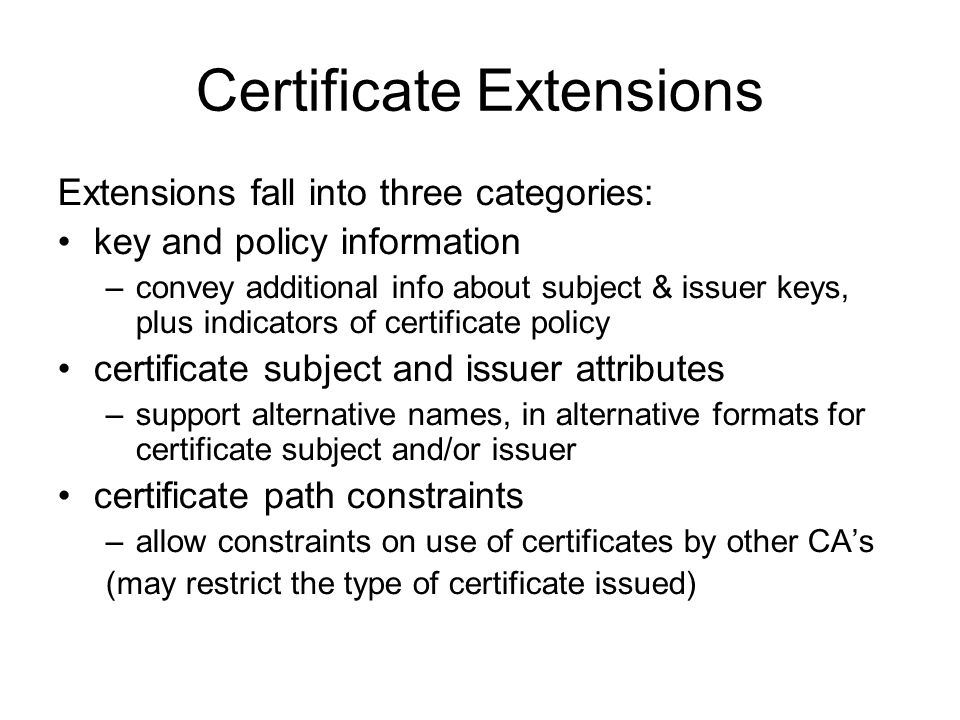 Certificate Extensions Extensions fall into three categories: key and policy information –convey additional info about subject & issuer keys, plus ind