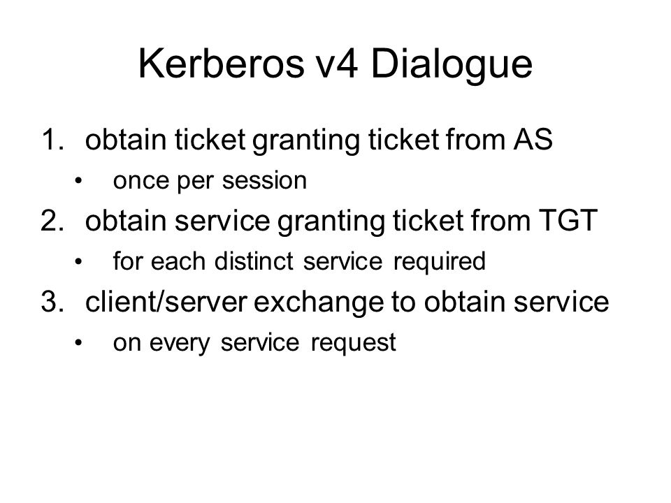 Kerberos v4 Dialogue 1.obtain ticket granting ticket from AS once per session 2.obtain service granting ticket from TGT for each distinct service requ