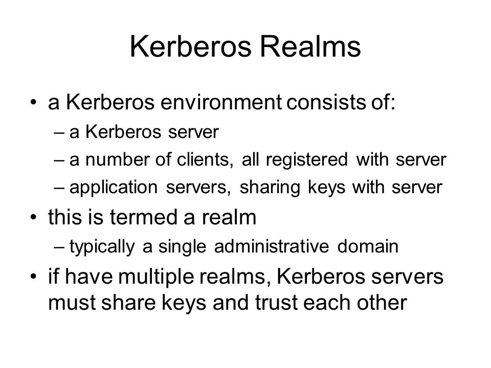 Kerberos Realms a Kerberos environment consists of: –a Kerberos server –a number of clients, all registered with server –application servers, sharing