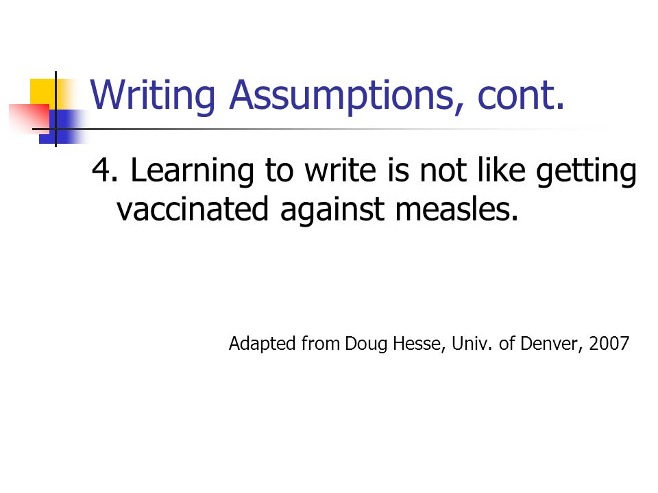 Writing Assumptions, cont. 4. Learning to write is not like getting vaccinated against measles. Adapted from Doug Hesse, Univ. of Denver, 2007