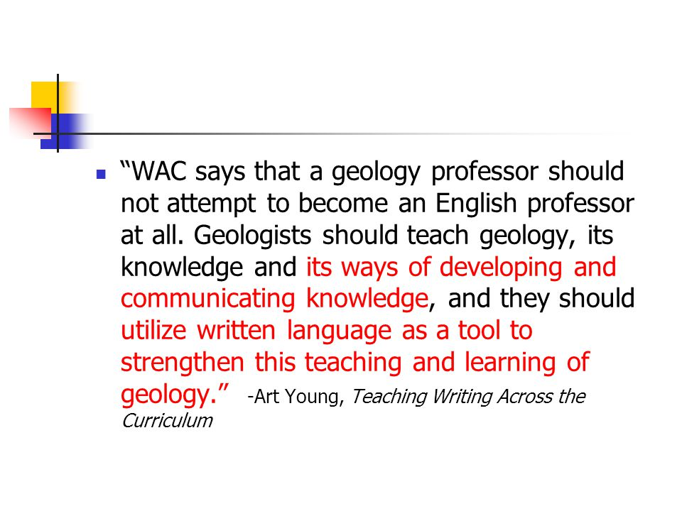 WAC says that a geology professor should not attempt to become an English professor at all. Geologists should teach geology, its knowledge and its way