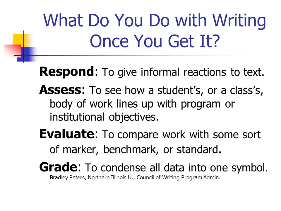 What Do You Do with Writing Once You Get It? Respond: To give informal reactions to text. Assess: To see how a students, or a classs, body of work lin