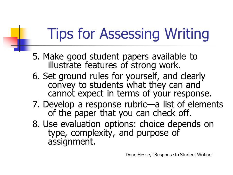 Tips for Assessing Writing 5. Make good student papers available to illustrate features of strong work. 6. Set ground rules for yourself, and clearly