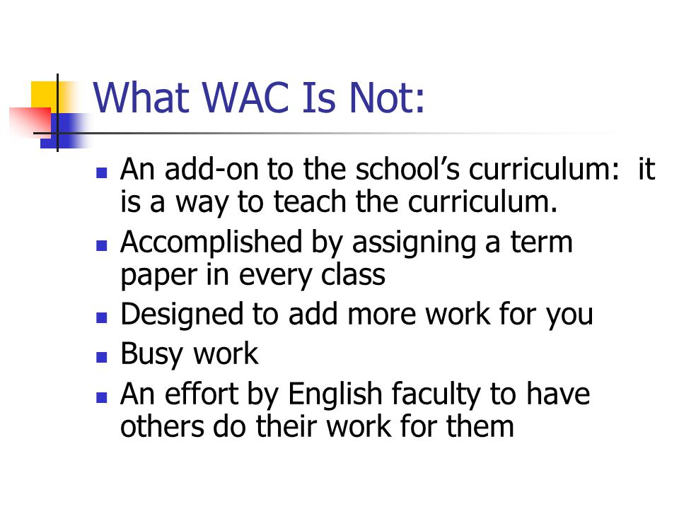 What WAC Is Not: An add-on to the schools curriculum: it is a way to teach the curriculum. Accomplished by assigning a term paper in every class Desig