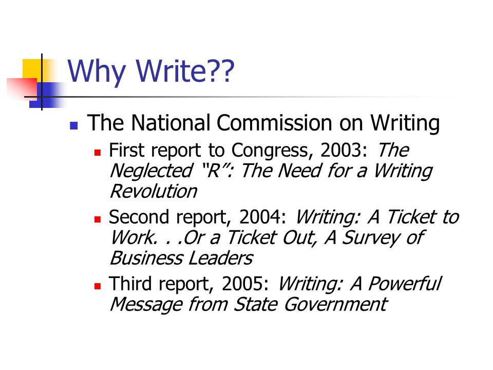Why Write?? The National Commission on Writing First report to Congress, 2003: The Neglected R: The Need for a Writing Revolution Second report, 2004: