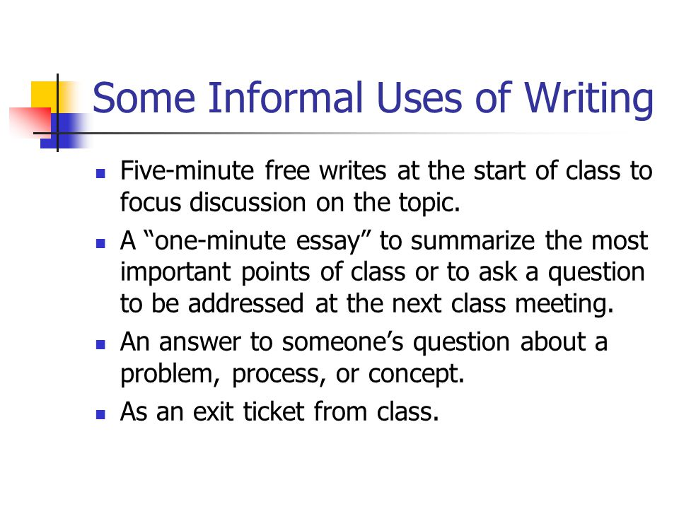 Some Informal Uses of Writing Five-minute free writes at the start of class to focus discussion on the topic. A one-minute essay to summarize the most