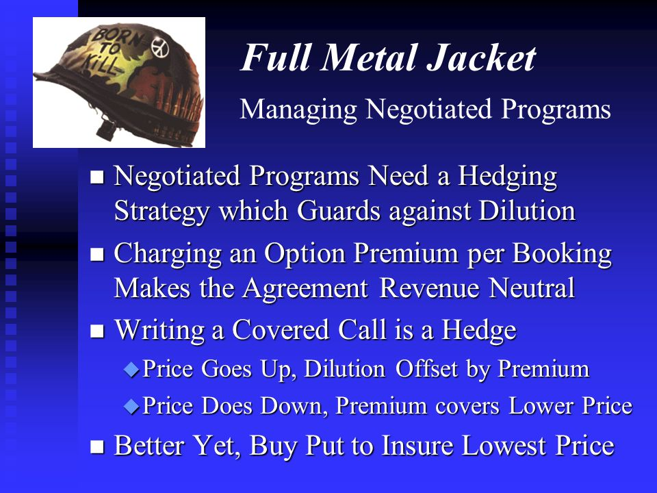 Full Metal Jacket Managing Negotiated Programs n Negotiated Programs Need a Hedging Strategy which Guards against Dilution n Charging an Option Premiu