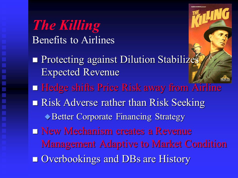 The Killing Benefits to Airlines n Protecting against Dilution Stabilizes Expected Revenue n Hedge shifts Price Risk away from Airline n Risk Adverse rather than Risk Seeking u Better Corporate Financing Strategy n New Mechanism creates a Revenue Management Adaptive to Market Condition n Overbookings and DBs are History