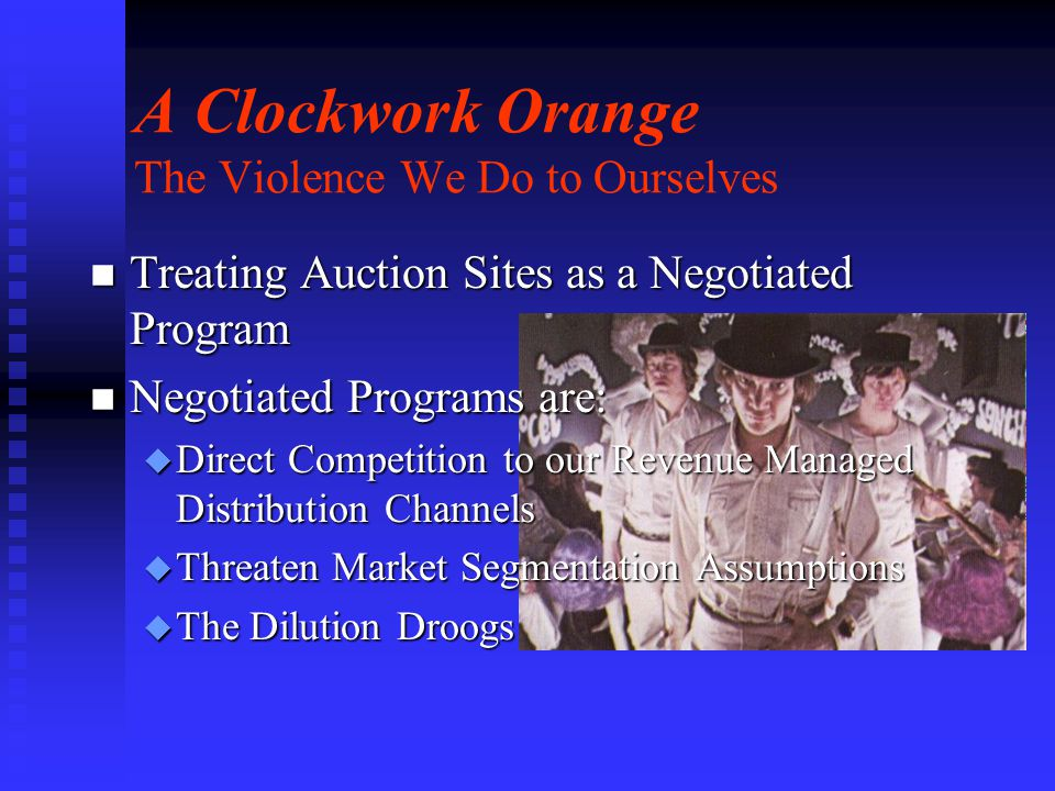 n Treating Auction Sites as a Negotiated Program n Negotiated Programs are: u Direct Competition to our Revenue Managed Distribution Channels u Threaten Market Segmentation Assumptions u The Dilution Droogs A Clockwork Orange The Violence We Do to Ourselves
