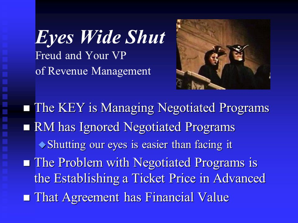 Eyes Wide Shut Freud and Your VP of Revenue Management n The KEY is Managing Negotiated Programs n RM has Ignored Negotiated Programs u Shutting our eyes is easier than facing it n The Problem with Negotiated Programs is the Establishing a Ticket Price in Advanced n That Agreement has Financial Value