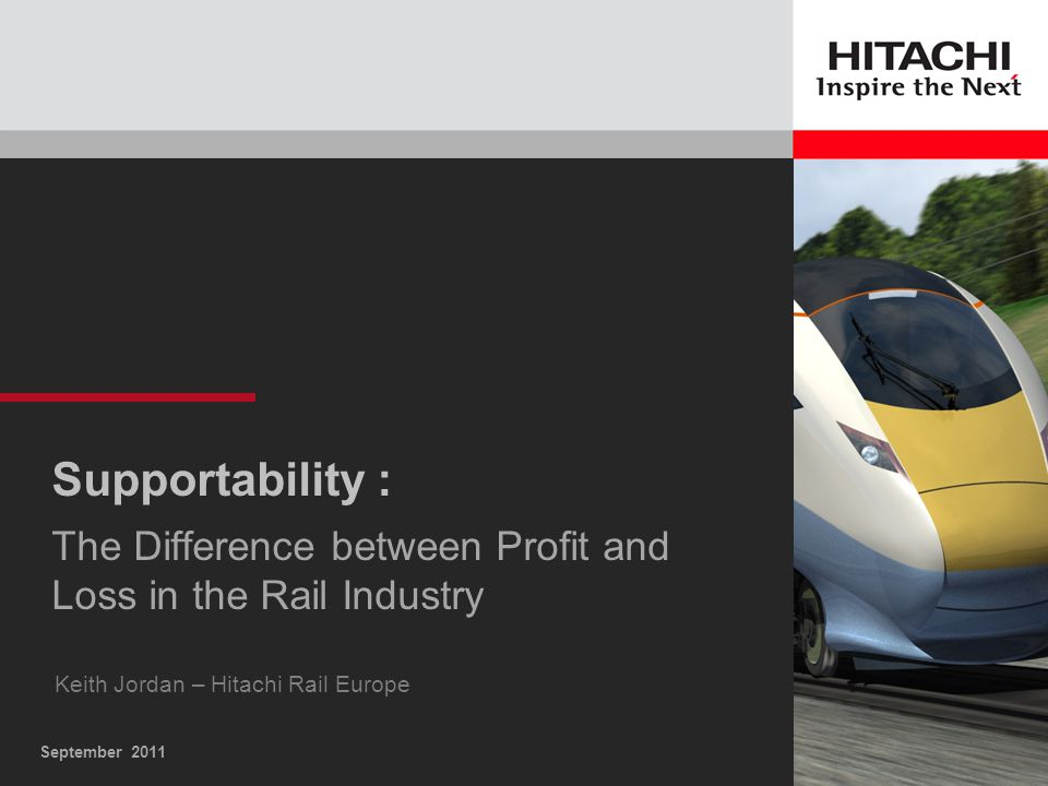 September 2011 Supportability : The Difference between Profit and Loss in the Rail Industry Keith Jordan – Hitachi Rail Europe