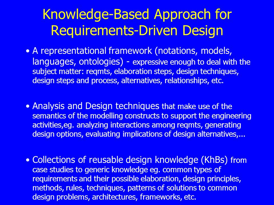 Knowledge-Based Approach for Requirements-Driven Design A representational framework (notations, models, languages, ontologies) - expressive enough to deal with the subject matter: reqmts, elaboration steps, design techniques, design steps and process, alternatives, relationships, etc.