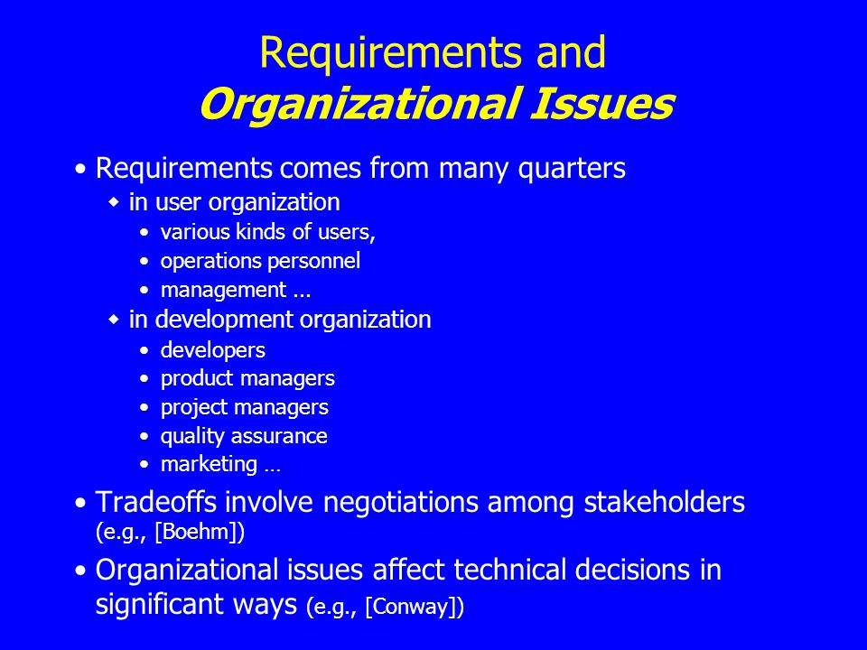 Requirements and Organizational Issues Requirements comes from many quarters in user organization various kinds of users, operations personnel management...