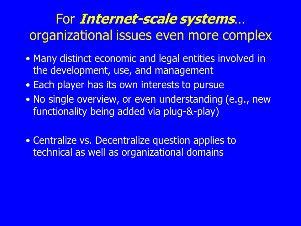 For Internet-scale systems… organizational issues even more complex Many distinct economic and legal entities involved in the development, use, and management Each player has its own interests to pursue No single overview, or even understanding (e.g., new functionality being added via plug-&-play) Centralize vs.