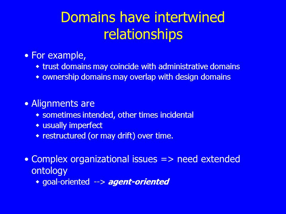 Domains have intertwined relationships For example, trust domains may coincide with administrative domains ownership domains may overlap with design domains Alignments are sometimes intended, other times incidental usually imperfect restructured (or may drift) over time.
