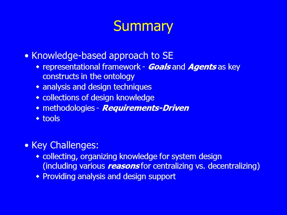 Summary Knowledge-based approach to SE representational framework - Goals and Agents as key constructs in the ontology analysis and design techniques collections of design knowledge methodologies - Requirements-Driven tools Key Challenges: collecting, organizing knowledge for system design (including various reasons for centralizing vs.