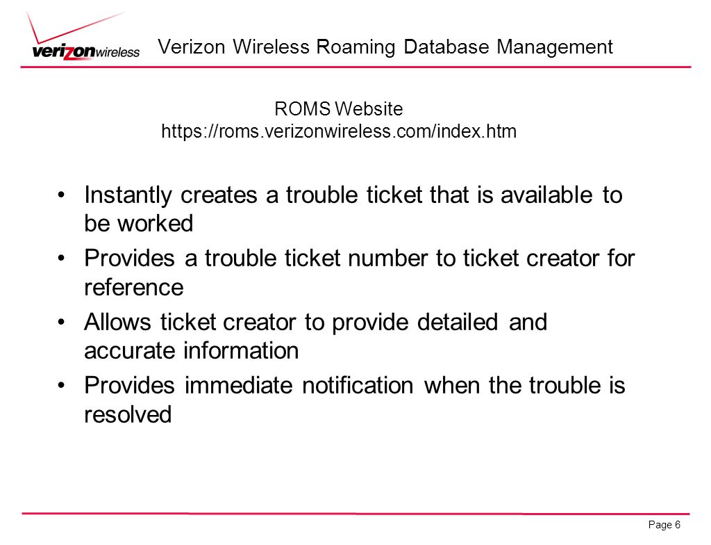 Page 6 Verizon Wireless Roaming Database Management ROMS Website https://roms.verizonwireless.com/index.htm Instantly creates a trouble ticket that is
