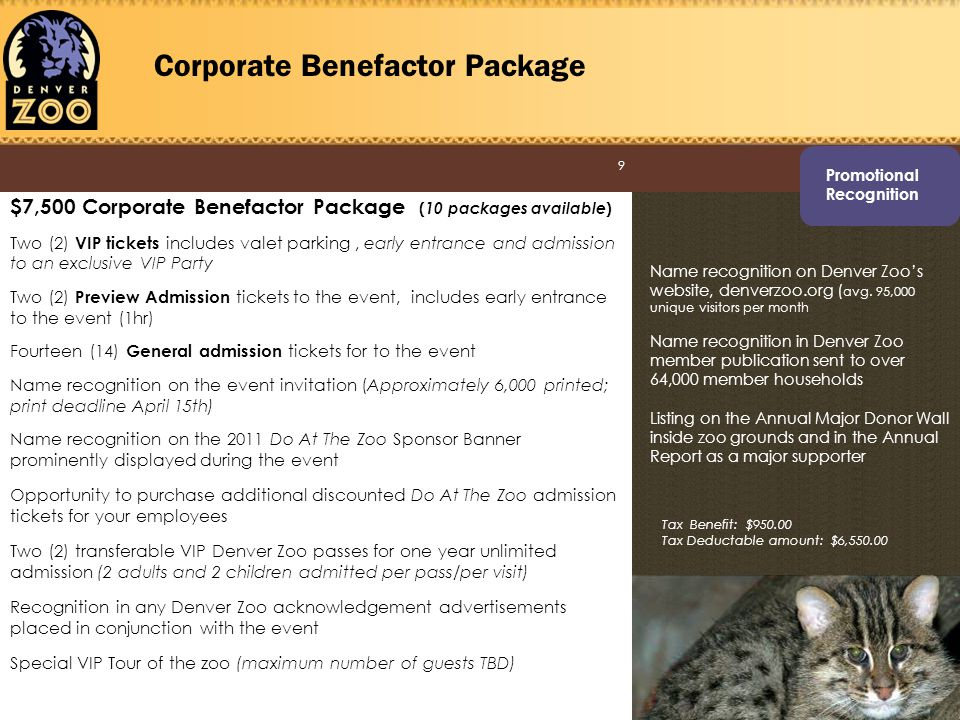 9 Corporate Benefactor Package $7,500 Corporate Benefactor Package ( 10 packages available ) Two (2) VIP tickets includes valet parking, early entrance and admission to an exclusive VIP Party Two (2) Preview Admission tickets to the event, includes early entrance to the event (1hr) Fourteen (14) General admission tickets for to the event Name recognition on the event invitation (Approximately 6,000 printed; print deadline April 15th) Name recognition on the 2011 Do At The Zoo Sponsor Banner prominently displayed during the event Opportunity to purchase additional discounted Do At The Zoo admission tickets for your employees Two (2) transferable VIP Denver Zoo passes for one year unlimited admission (2 adults and 2 children admitted per pass/per visit) Recognition in any Denver Zoo acknowledgement advertisements placed in conjunction with the event Special VIP Tour of the zoo (maximum number of guests TBD) Name recognition on Denver Zoos website, denverzoo.org ( avg.