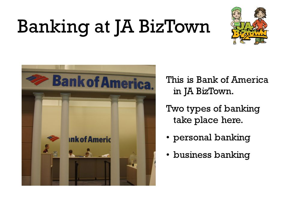 Banking at JA BizTown Personal Banking deposit paychecks make withdrawals open savings account Go inside the bank to do these things.