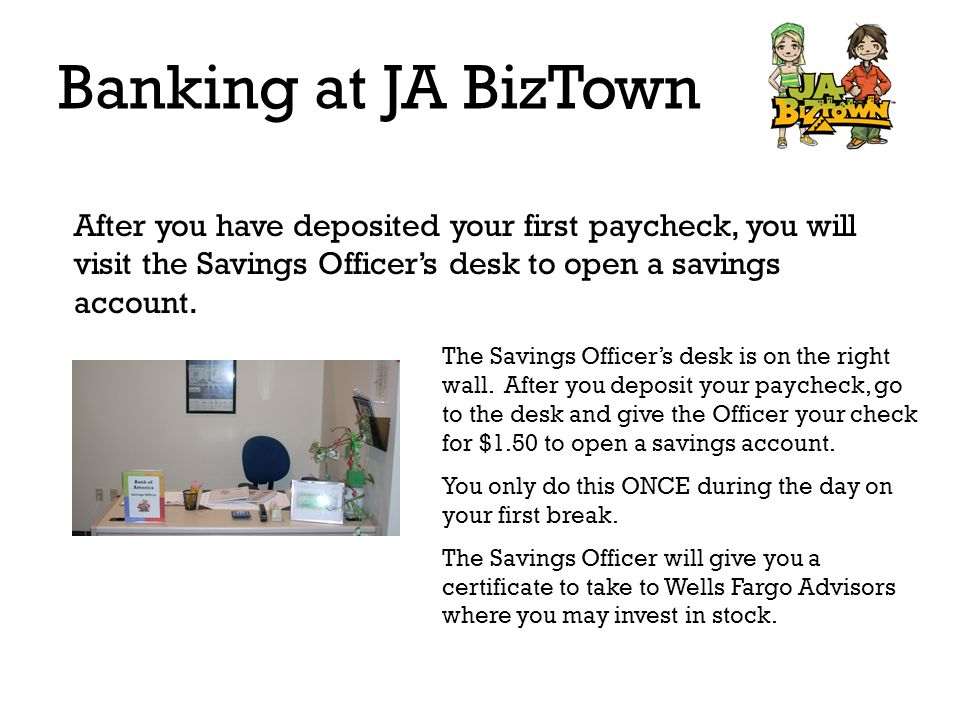 Banking at JA BizTown After you have deposited your first paycheck, you will visit the Savings Officers desk to open a savings account. The Savings Of
