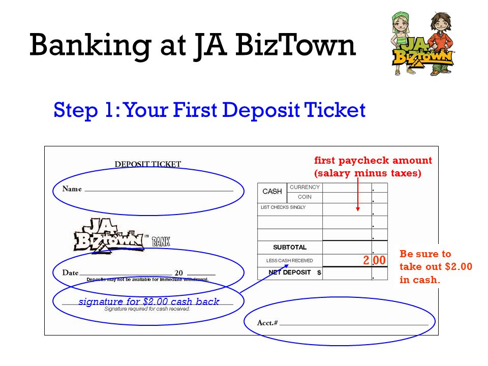 Banking at JA BizTown Step 1: Your First Deposit Ticket first paycheck amount (salary minus taxes) signature for $2.00 cash back 2 00 Be sure to take