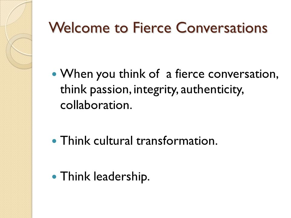 Welcome to Fierce Conversations When you think of a fierce conversation, think passion, integrity, authenticity, collaboration. Think cultural transfo