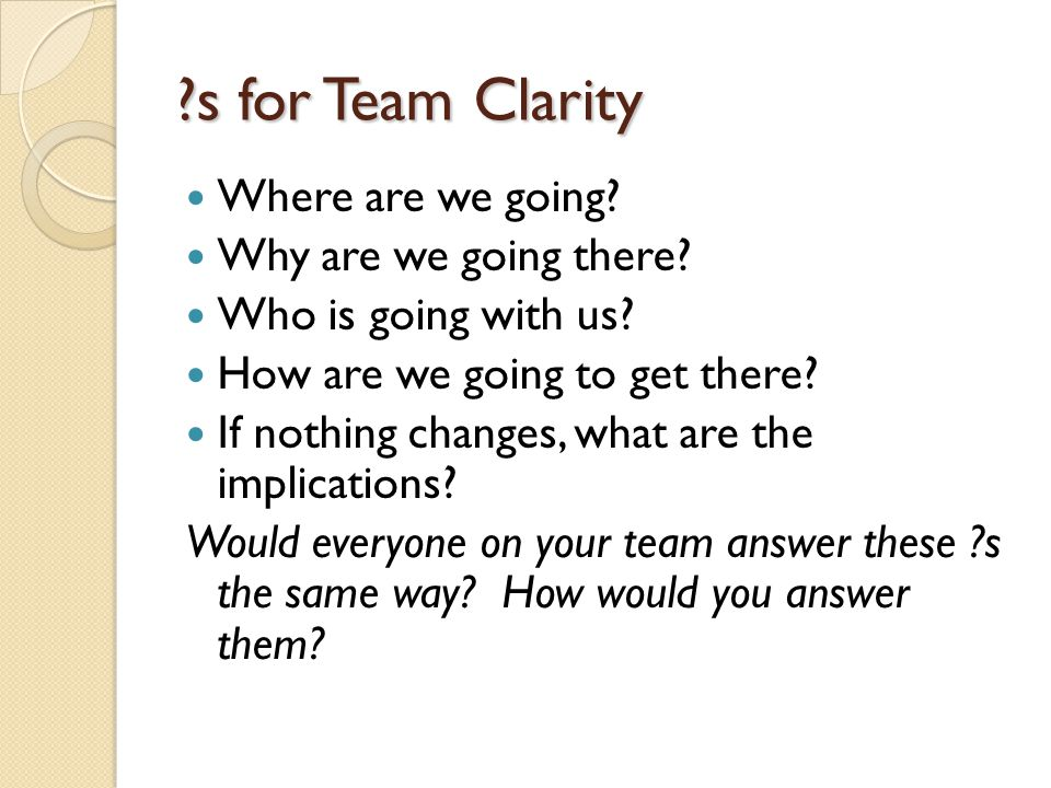 ?s for Team Clarity Where are we going? Why are we going there? Who is going with us? How are we going to get there? If nothing changes, what are the