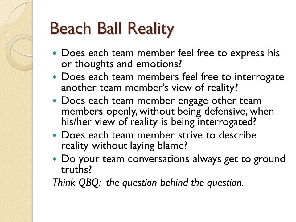 Beach Ball Reality Does each team member feel free to express his or thoughts and emotions? Does each team members feel free to interrogate another te