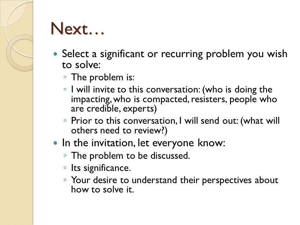 Next… Select a significant or recurring problem you wish to solve: The problem is: I will invite to this conversation: (who is doing the impacting, wh