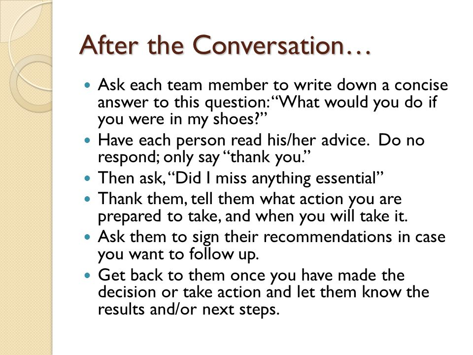 After the Conversation… Ask each team member to write down a concise answer to this question: What would you do if you were in my shoes? Have each per