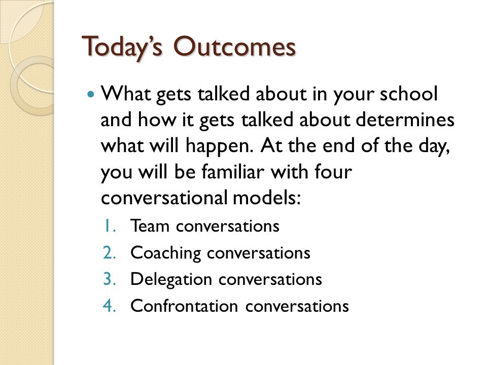 Todays Outcomes What gets talked about in your school and how it gets talked about determines what will happen. At the end of the day, you will be fam