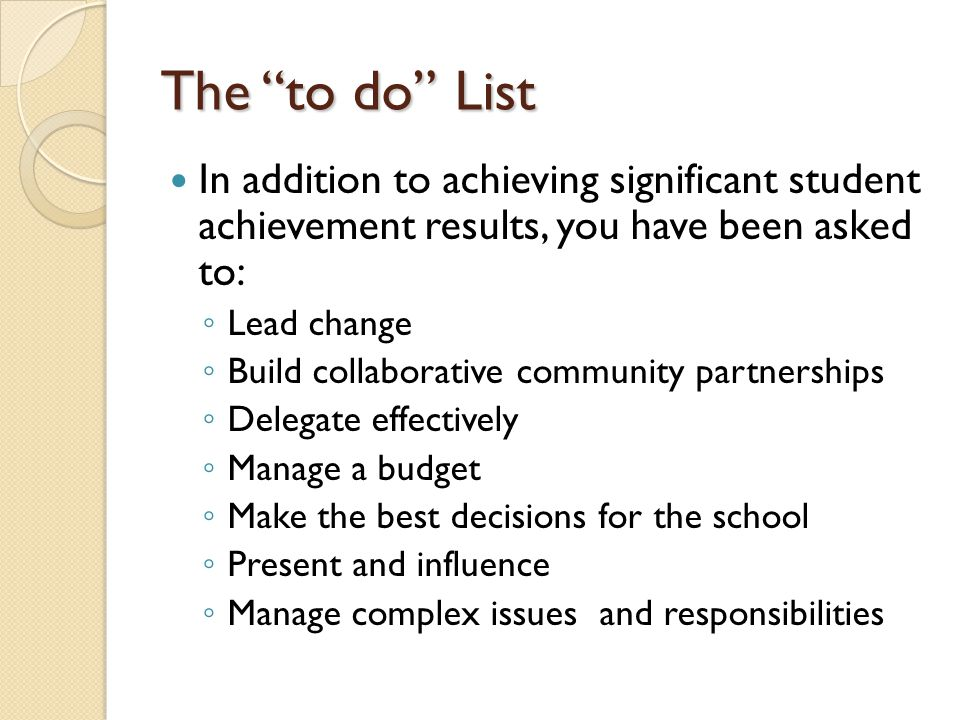 The to do List In addition to achieving significant student achievement results, you have been asked to: Lead change Build collaborative community par