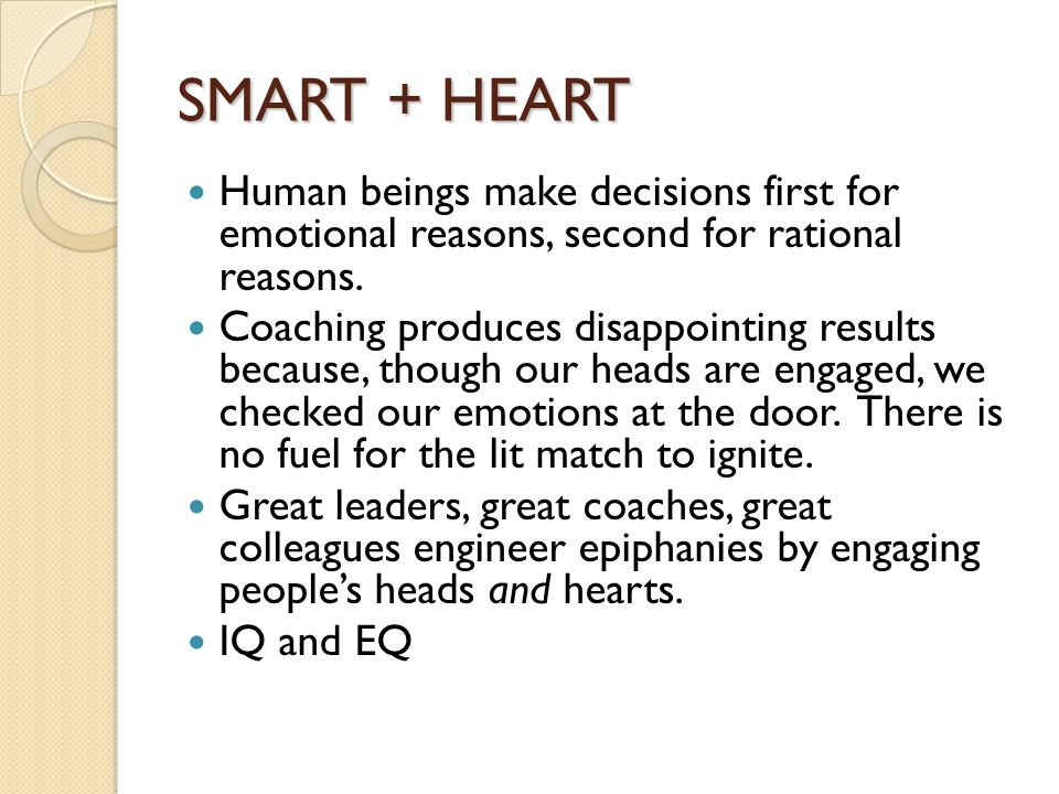 SMART + HEART Human beings make decisions first for emotional reasons, second for rational reasons. Coaching produces disappointing results because, t