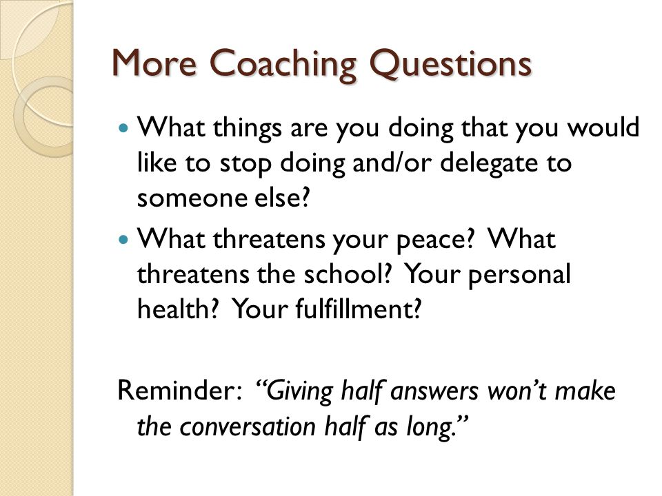 More Coaching Questions What things are you doing that you would like to stop doing and/or delegate to someone else? What threatens your peace? What t
