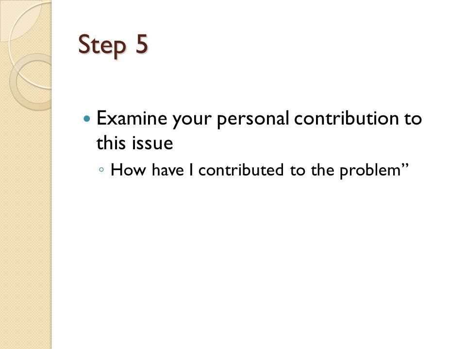 Step 5 Examine your personal contribution to this issue How have I contributed to the problem