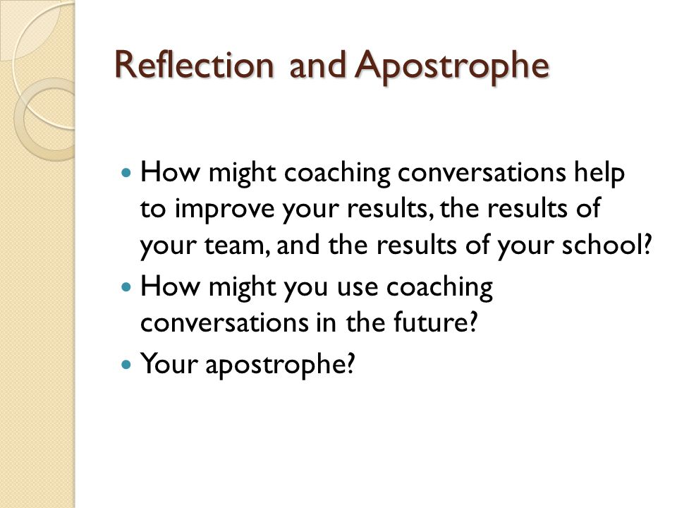 Reflection and Apostrophe How might coaching conversations help to improve your results, the results of your team, and the results of your school? How