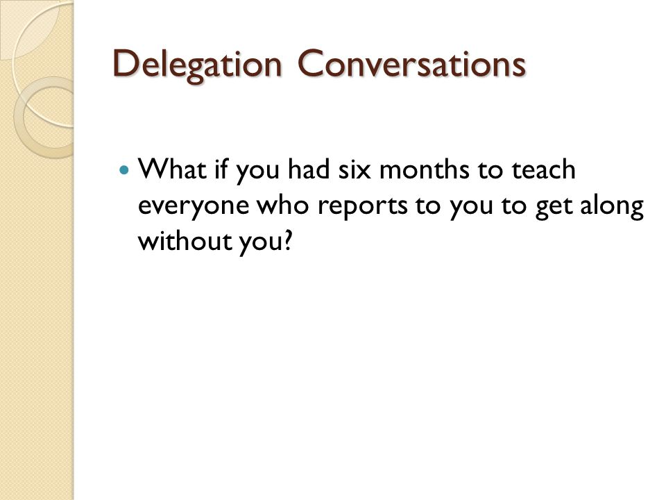 Delegation Conversations What if you had six months to teach everyone who reports to you to get along without you?