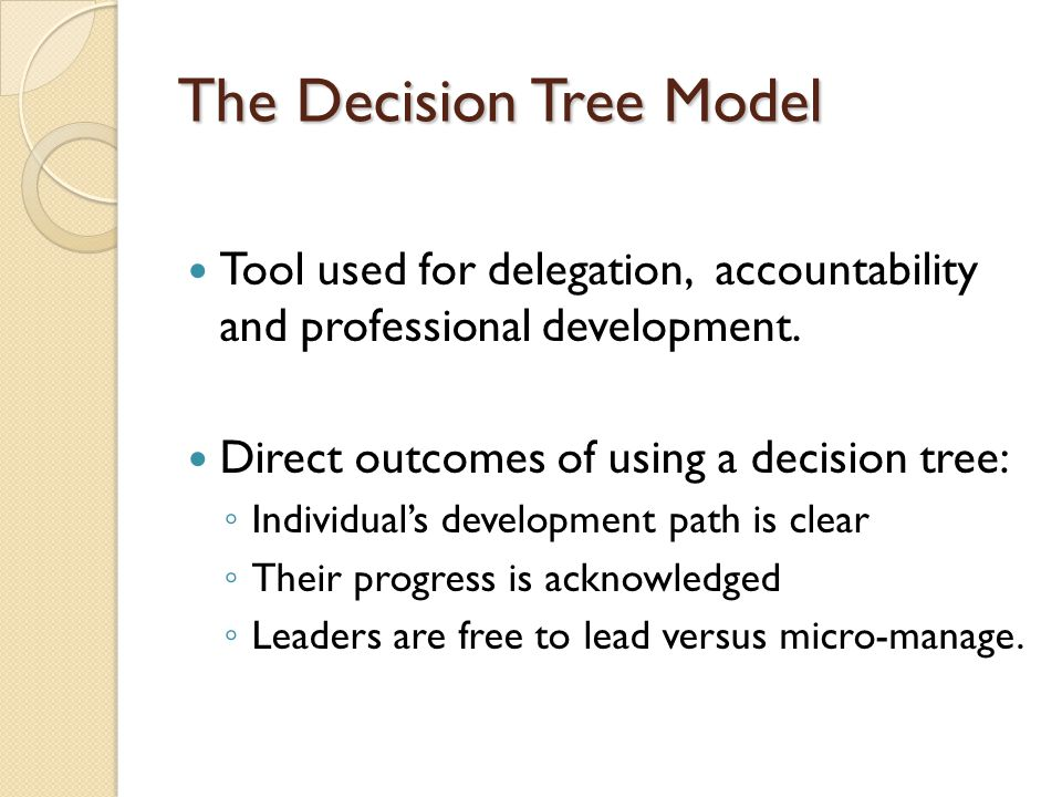 The Decision Tree Model Tool used for delegation, accountability and professional development. Direct outcomes of using a decision tree: Individuals d