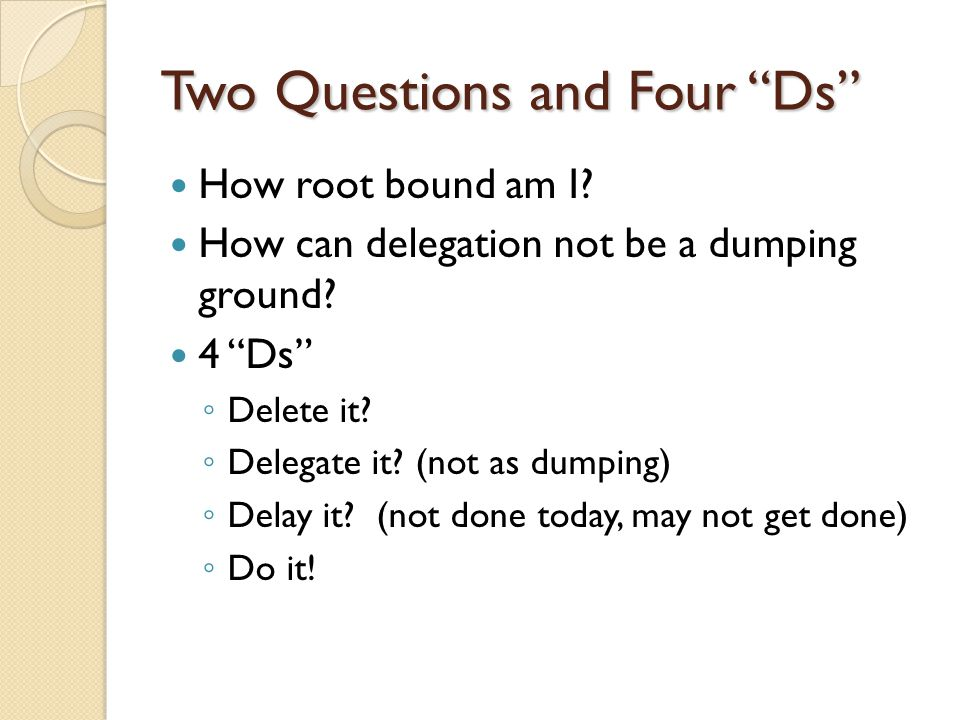 Two Questions and Four Ds How root bound am I? How can delegation not be a dumping ground? 4 Ds Delete it? Delegate it? (not as dumping) Delay it? (no