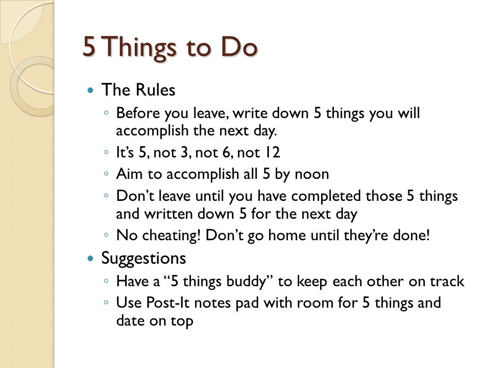 5 Things to Do The Rules Before you leave, write down 5 things you will accomplish the next day. Its 5, not 3, not 6, not 12 Aim to accomplish all 5 b