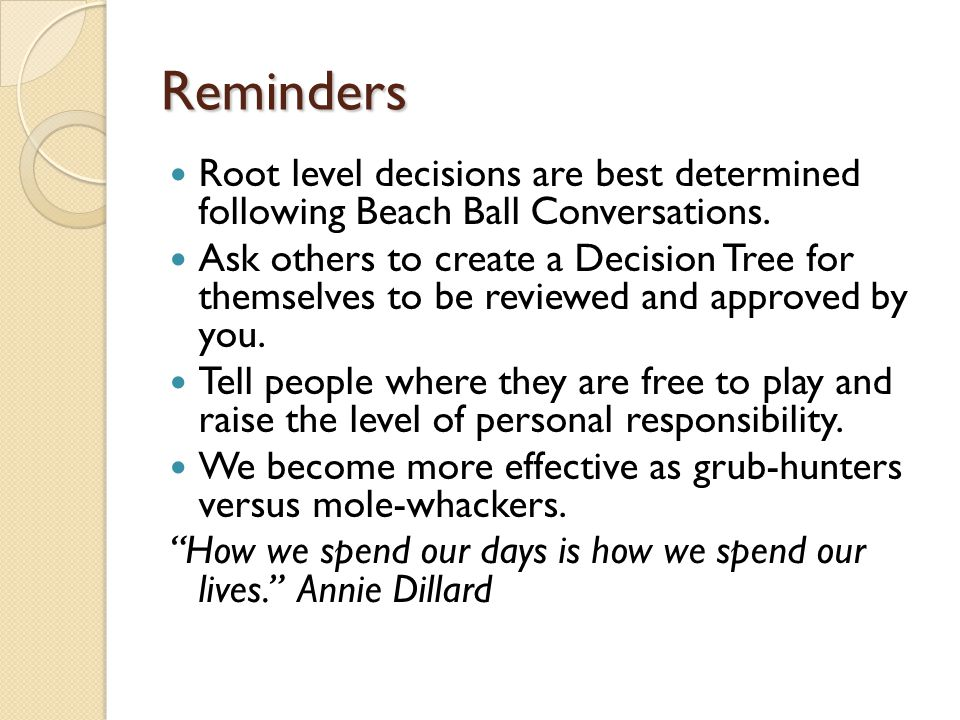 Reminders Root level decisions are best determined following Beach Ball Conversations. Ask others to create a Decision Tree for themselves to be revie