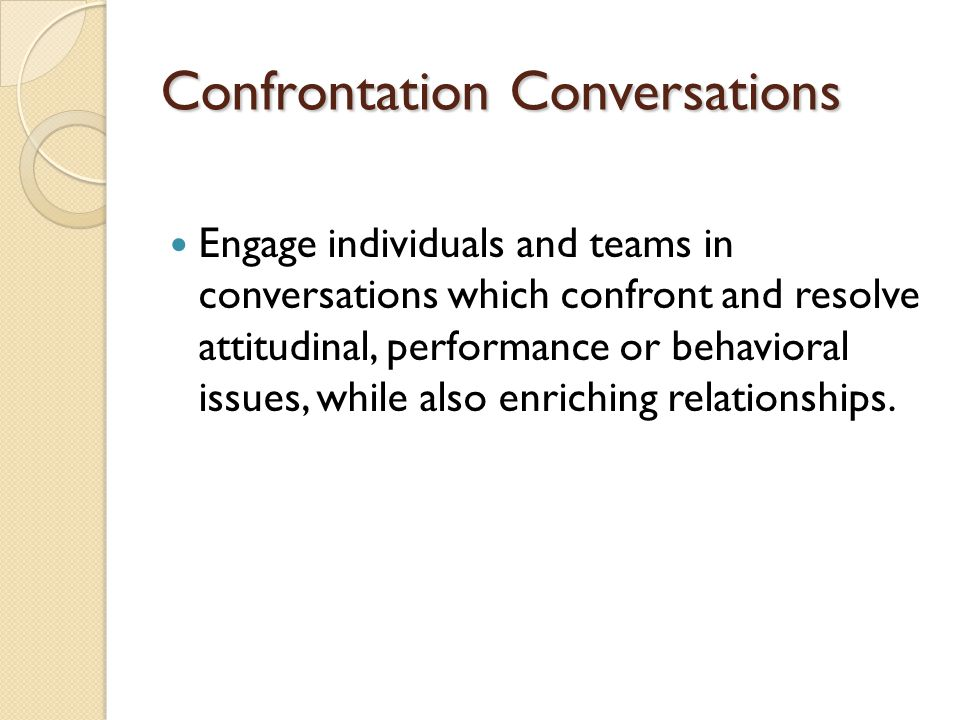 Confrontation Conversations Engage individuals and teams in conversations which confront and resolve attitudinal, performance or behavioral issues, wh