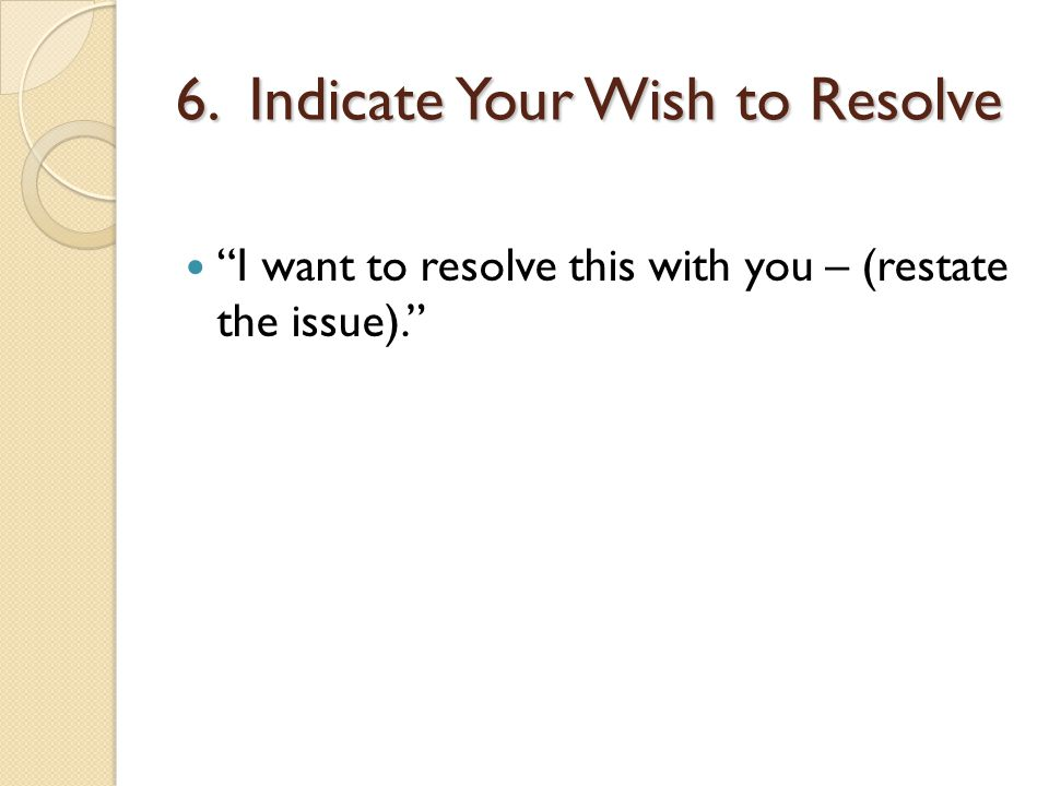 6. Indicate Your Wish to Resolve I want to resolve this with you – (restate the issue).