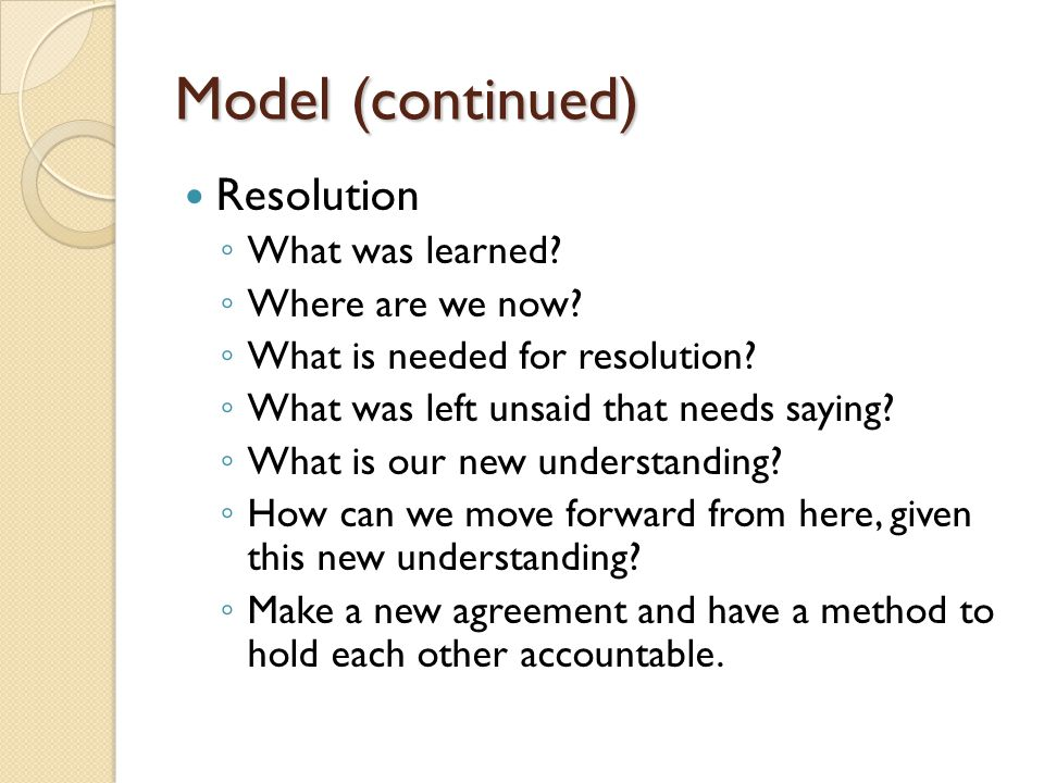 Model (continued) Resolution What was learned? Where are we now? What is needed for resolution? What was left unsaid that needs saying? What is our ne