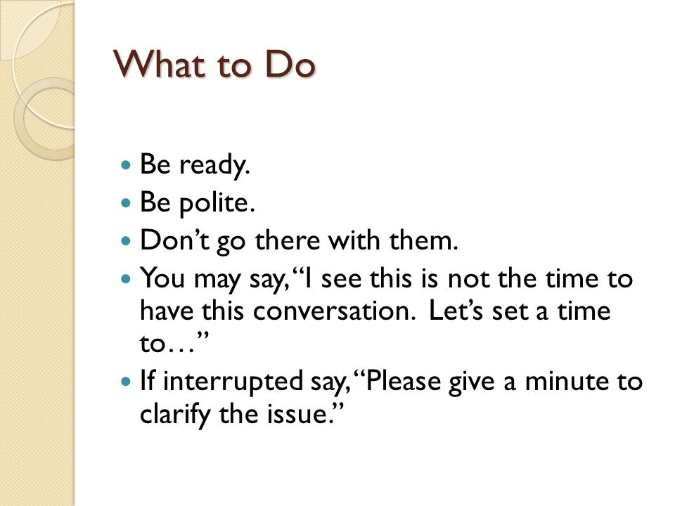 What to Do Be ready. Be polite. Dont go there with them. You may say, I see this is not the time to have this conversation. Lets set a time to… If int