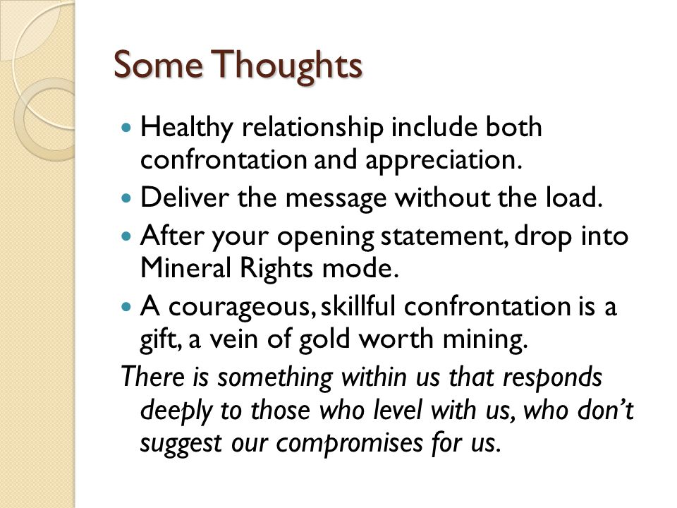 Some Thoughts Healthy relationship include both confrontation and appreciation. Deliver the message without the load. After your opening statement, dr