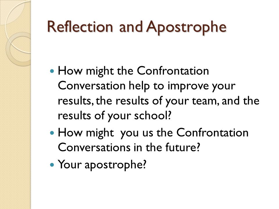 Reflection and Apostrophe How might the Confrontation Conversation help to improve your results, the results of your team, and the results of your sch